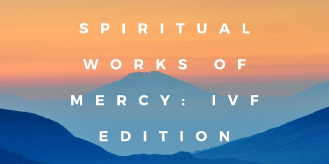 Spiritual Works of Mercy- IVF Edition